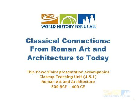 1 This PowerPoint presentation accompanies Closeup Teaching Unit (4.5.1) Roman Art and Architecture 500 BCE – 400 CE Classical Connections: From Roman.