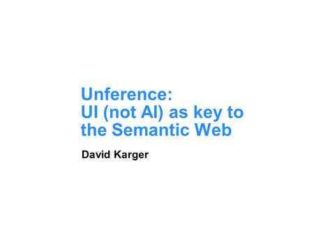 Unference: UI (not AI) as key to the Semantic Web David Karger.