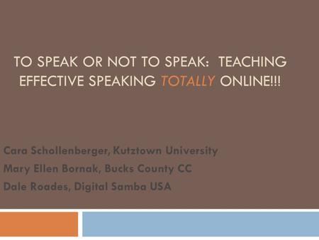 TO SPEAK OR NOT TO SPEAK: TEACHING EFFECTIVE SPEAKING TOTALLY ONLINE!!! Cara Schollenberger, Kutztown University Mary Ellen Bornak, Bucks County CC Dale.