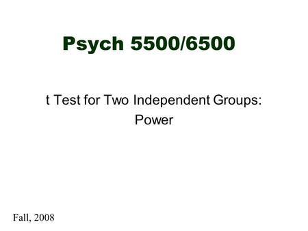 Psych 5500/6500 t Test for Two Independent Groups: Power Fall, 2008.