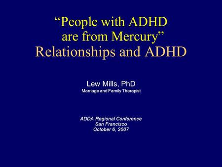 """People with ADHD are from Mercury"" Relationships and ADHD ADDA Regional Conference San Francisco October 6, 2007 Lew Mills, PhD Marriage and Family Therapist."