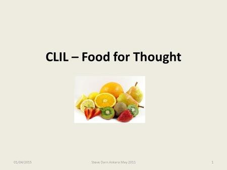 CLIL – Food for Thought 09/04/2017 Steve Darn Ankara May 2011.