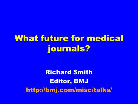 What future for medical journals? Richard Smith Editor, BMJ