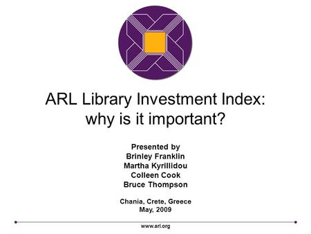 Www.arl.org ARL Library Investment Index: why is it important? Chania, Crete, Greece May, 2009 Presented by Brinley Franklin Martha Kyrillidou Colleen.