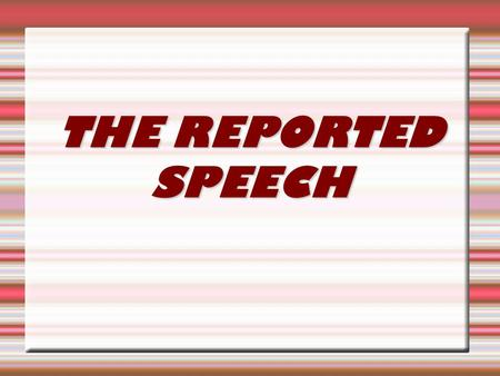 THE REPORTED SPEECH. We use the Reported Speech:  To report what another person has said, but not using the speaker's exact words.  The structure is.