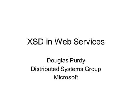 XSD in Web Services Douglas Purdy Distributed Systems Group Microsoft.