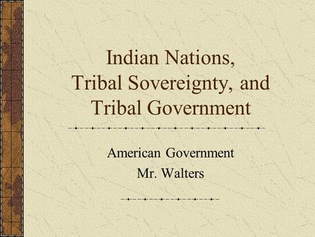 Indian Nations, Tribal Sovereignty, and Tribal Government American Government Mr. Walters.