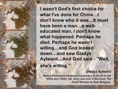 I wasn't God's first choice for what I've done for China…I don't know who it was…It must have been a man…a well- educated man. I don't know what happened.