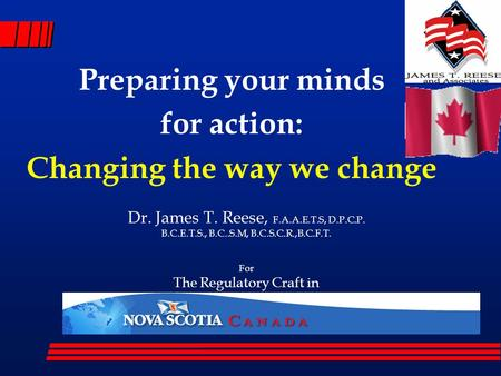 Preparing your minds for action: Changing the way we change Dr. James T. Reese, F.A.A.E.T.S, D.P.C.P. B.C.E.T.S., B.C..S.M, B.C.S.C.R.,B.C.F.T. For The.