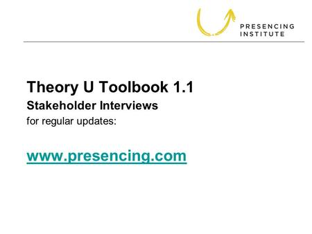 Theory U Toolbook 1.1 for regular updates: www.presencing.com www.presencing.com Stakeholder Interviews.