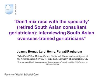 'Don't mix race with the specialty' (retired South Asian consultant geriatrician): interviewing South Asian overseas-trained geriatricians* Joanna Bornat,
