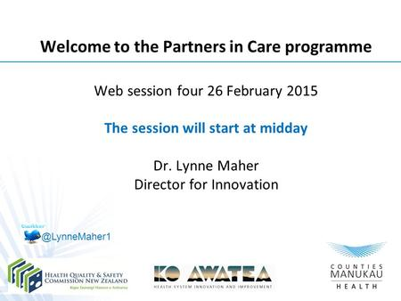 Welcome to the Partners in Care programme Web session four 26 February 2015 The session will start at midday Dr. Lynne Maher Director for