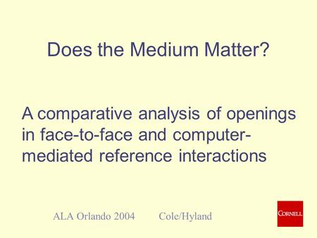 Does the Medium Matter? ALA Orlando 2004 Cole/Hyland A comparative analysis of openings in face-to-face and computer- mediated reference interactions.