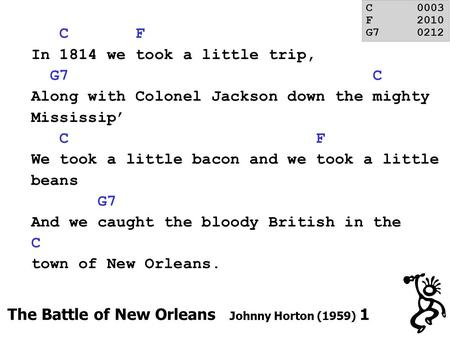 C F In 1814 we took a little trip, G7 C Along with Colonel Jackson down the mighty Mississip' C F We took a little bacon and we took a little beans G7.