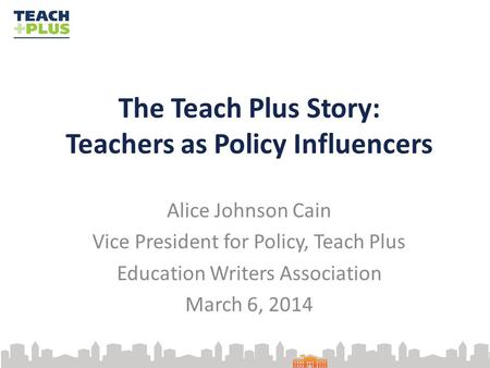 The Teach Plus Story: Teachers as Policy Influencers Alice Johnson Cain Vice President for Policy, Teach Plus Education Writers Association March 6, 2014.