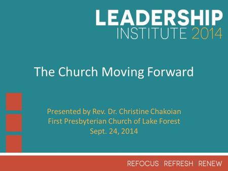 The Church Moving Forward Presented by Rev. Dr. Christine Chakoian First Presbyterian Church of Lake Forest Sept. 24, 2014.