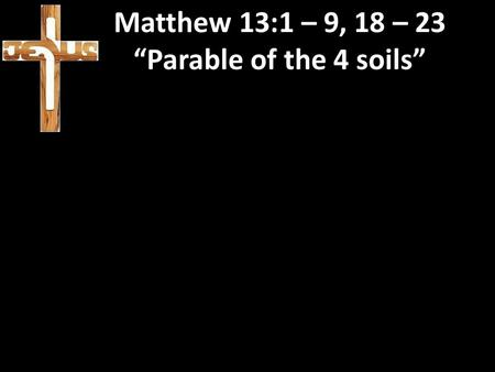 "Matthew 13:1 – 9, 18 – 23 ""Parable of the 4 soils"""