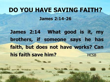 DO YOU HAVE SAVING FAITH? James 2:14-26 James 2:14 What good is it, my brothers, if someone says he has faith, but does not have works? Can his faith save.