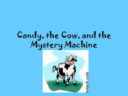 Candy, the Cow, and the Mystery Machine. One bright sunny day,Candy, the cow, was grazing on grass in the pasture. Candy had just moved to this farm and.