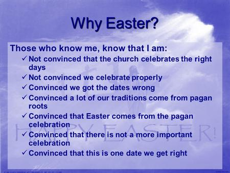 Why Easter? Those who know me, know that I am: Not convinced that the church celebrates the right days Not convinced we celebrate properly Convinced we.
