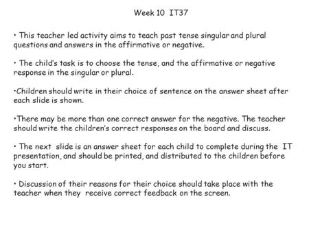 Week 10 IT37 This teacher led activity aims to teach past tense singular and plural questions and answers in the affirmative or negative. The child's.