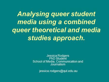 Analysing queer student media using a combined queer theoretical and media studies approach. Jessica Rodgers PhD Student School of Media, Communication.