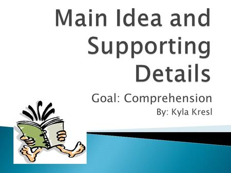Goal: Comprehension By: Kyla Kresl  The topic is what the text is about, or the subject.  It can be described using only one word.  The theme is the.