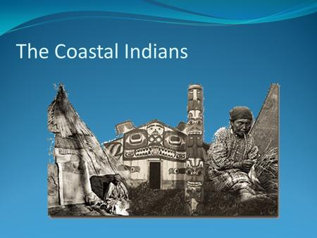 The Coastal Indians. Where Do They Live? They settled along the west coats between the Pacific Ocean and the Rocky Mountains. They were the last people.