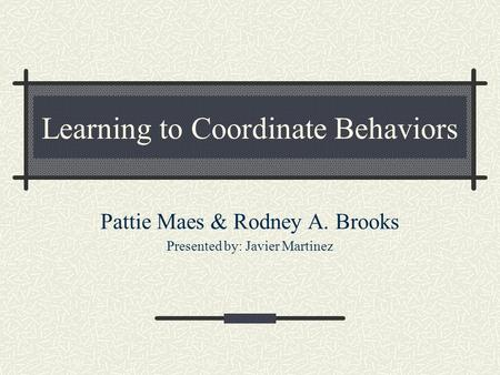 Learning to Coordinate Behaviors Pattie Maes & Rodney A. Brooks Presented by: Javier Martinez.