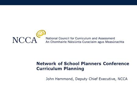 Network of School Planners Conference Curriculum Planning John Hammond, Deputy Chief Executive, NCCA.