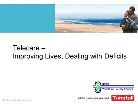© 2008 Tunstall Group Ltd Confidential Telecare – Improving Lives, Dealing with Deficits.