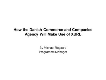 How the Danish Commerce and Companies Agency Will Make Use of XBRL By Michael Rugaard Programme Manager.