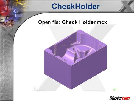 Open file: Check Holder.mcxCheckHolder. What does Checkholder do?  Calculate the require tool length for an operation.  Find any interferences that.