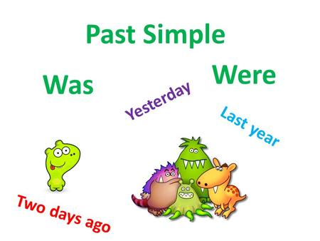 Past Simple Were Was Yesterday Last year Two days ago.