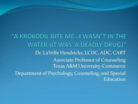 Dr. LaVelle Hendricks, LCDC, ADC, CART Associate Professor of Counseling Texas A&M University-Commerce Department of Psychology, Counseling, and Special.