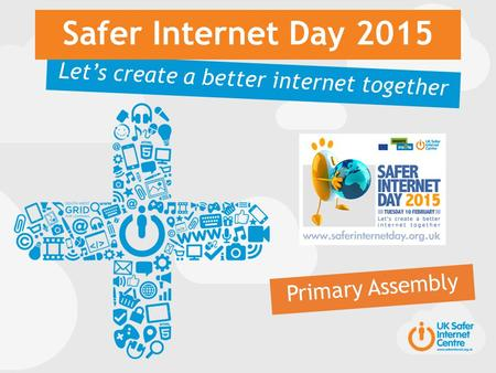 Let's create a better internet together Safer Internet Day 2015 Primary Assembly.