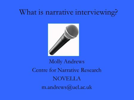 What is narrative interviewing? Molly Andrews Centre for Narrative Research NOVELLA