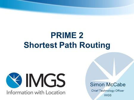 PRIME 2 Shortest Path Routing Simon McCabe Chief Technology Officer IMGS.