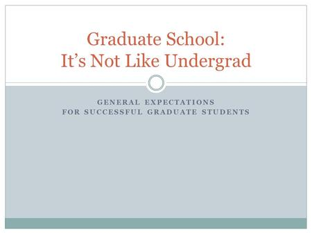 GENERAL EXPECTATIONS FOR SUCCESSFUL GRADUATE STUDENTS Graduate School: It's Not Like Undergrad.