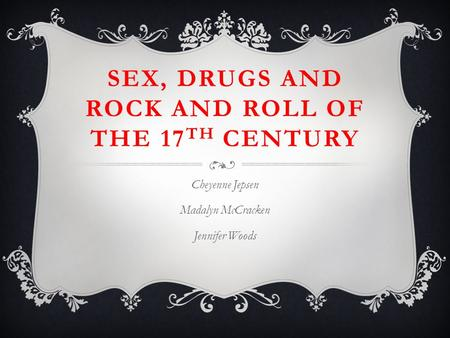 SEX, DRUGS AND ROCK AND ROLL OF THE 17 TH CENTURY Cheyenne Jepsen Madalyn McCracken Jennifer Woods.