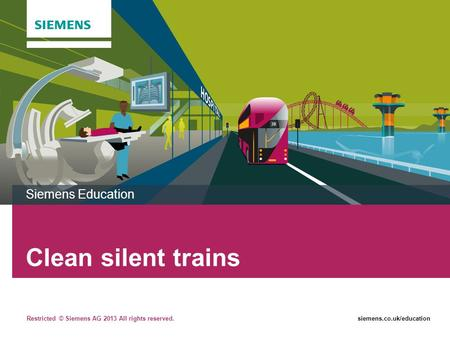 Restricted © Siemens AG 2013 All rights reserved.siemens.co.uk/education Clean silent trains Siemens Education.