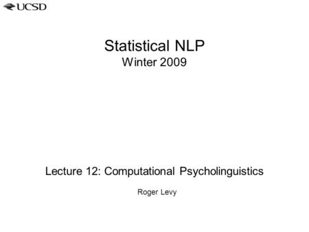 Statistical NLP Winter 2009 Lecture 12: Computational Psycholinguistics Roger Levy.