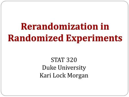 Rerandomization in Randomized Experiments STAT 320 Duke University Kari Lock Morgan.