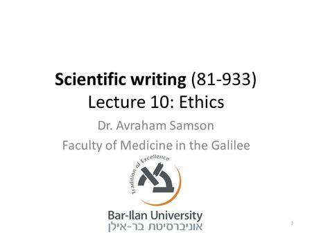 Scientific writing (81-933) Lecture 10: Ethics Dr. Avraham Samson Faculty of Medicine in the Galilee 1.