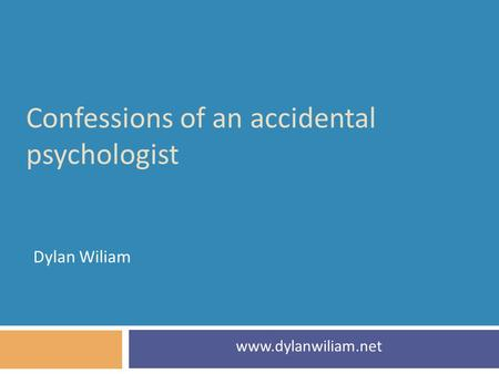 Confessions of an accidental psychologist Dylan Wiliam www.dylanwiliam.net.