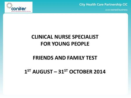 CLINICAL NURSE SPECIALIST FOR YOUNG PEOPLE FRIENDS AND FAMILY TEST 1 ST AUGUST – 31 ST OCTOBER 2014.