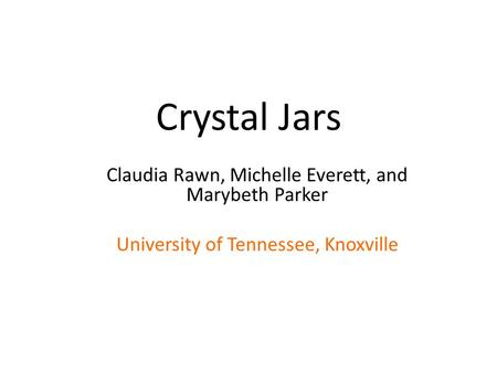 Crystal Jars Claudia Rawn, Michelle Everett, and Marybeth Parker University of Tennessee, Knoxville.