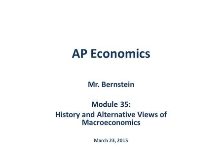 AP Economics Mr. Bernstein Module 35: History and Alternative Views of Macroeconomics March 23, 2015.