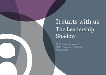 It starts with us The Leadership Shadow Chief Executive Women Male Champions of Change March 2014.