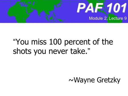 "PAF101 PAF 101 ""You miss 100 percent of the shots you never take."" ~Wayne Gretzky Module 2, Lecture 9."